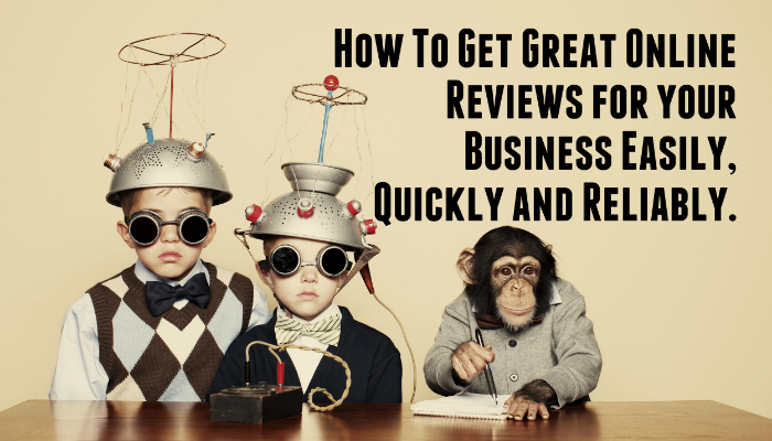 How To Get Great Online Reviews for your Business Easily, Quickly and Reliably.