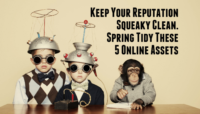 Keep Your Reputation Squeaky Clean. Spring Tidy These 5 Online Assets
