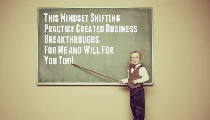 This Mindset Shifting Practice Created Business Breakthroughs For Me and Will For You Too!