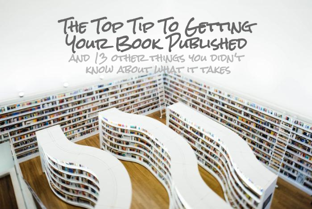 The Top Tip To Getting Your Book Published - and 13 other things you didn't know about what it takes